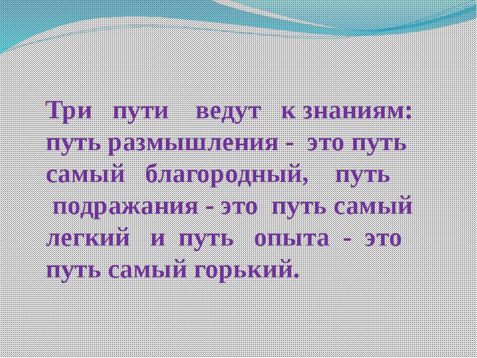 Три пути ведут к знаниям: путь размышления - это путь самый благородный, путь...