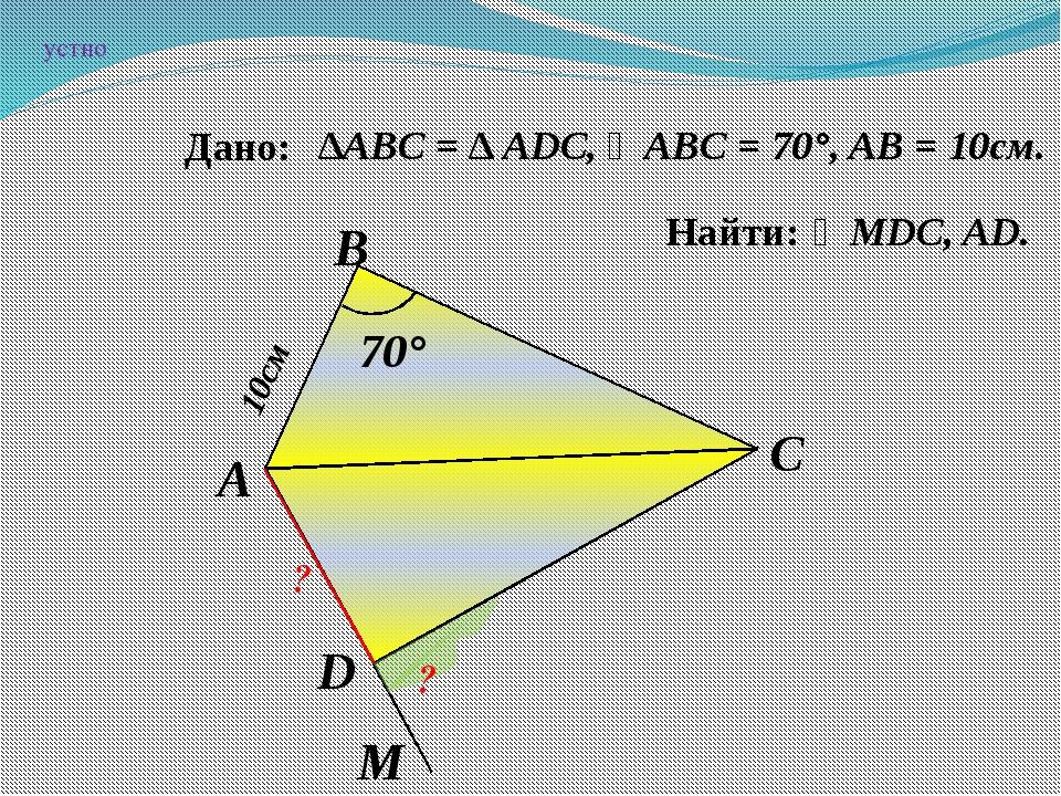 ∠MDC, AD. А D C B ? ? 10см 70° ∆АВC = ∆ ADC, ∠ABC = 70°, AB = 10см. M Дано:...
