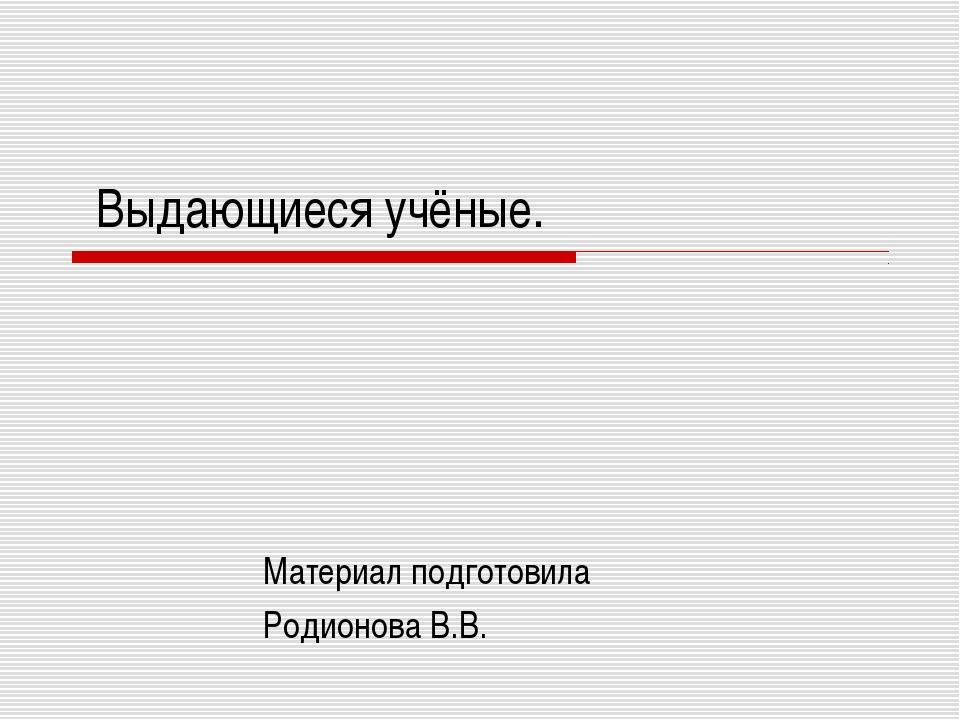 Выдающиеся учёные. Материал подготовила Родионова В.В.