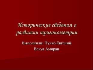 Исторические сведения о развитии тригонометрии Выполнили: Пучко Евгений Векуа