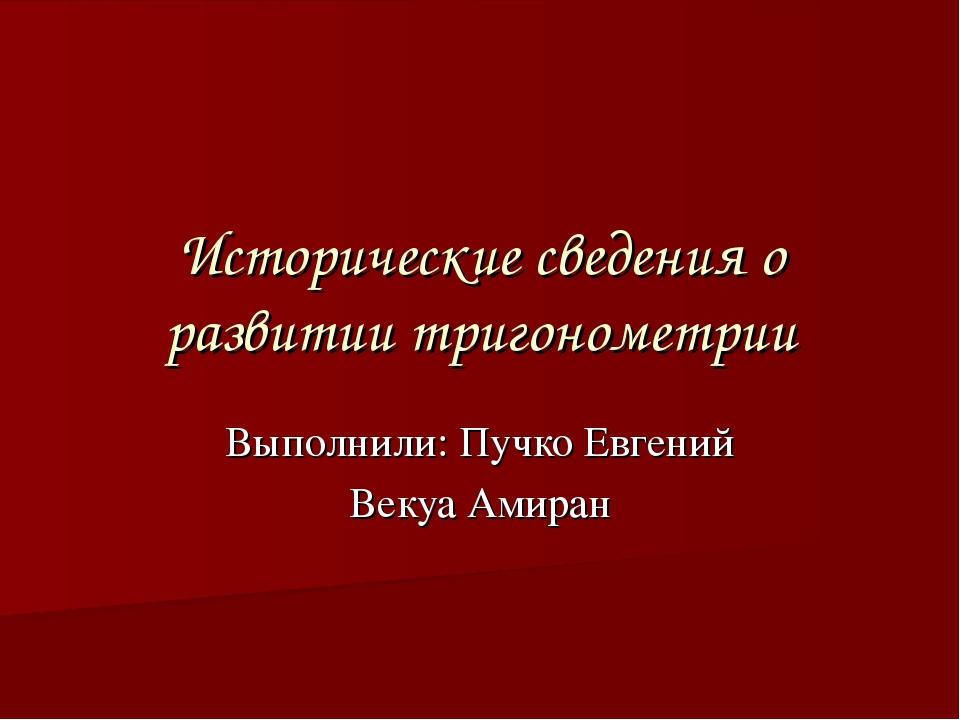 Исторические сведения о развитии тригонометрии Выполнили: Пучко Евгений Векуа...