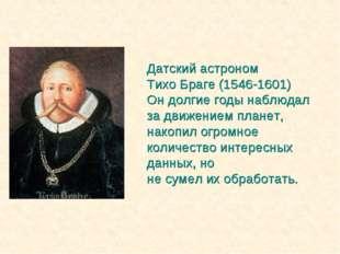 Датский астроном Тихо Браге (1546-1601) Он долгие годы наблюдал за движением