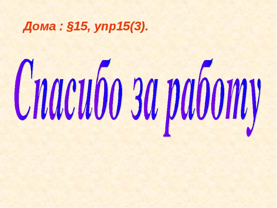 Дома : §15, упр15(3).