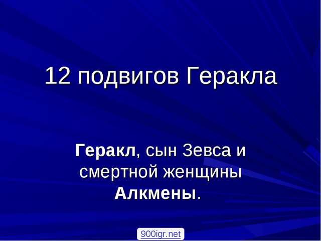12 подвигов Геракла Геракл, сын Зевса и смертной женщины Алкмены. 900igr.net