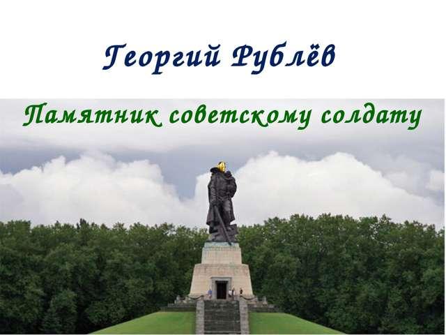 Памятник советскому солдату Георгий Рублёв