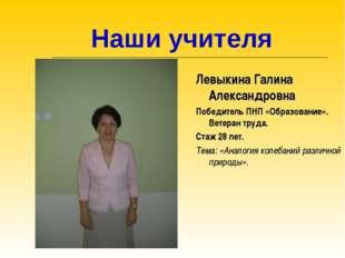 Наши учителя Левыкина Галина Александровна Победитель ПНП «Образование». Вет