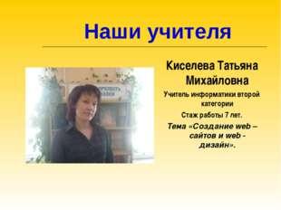Наши учителя Киселева Татьяна Михайловна Учитель информатики второй категори