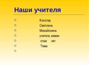 Наши учителя Клостер Светлана Михайловна учитель химии стаж лет Тема