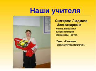 Наши учителя Снигирева Людмила Александровна Учитель математики высшей катег