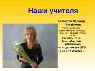 Наши учителя Шеланкова Надежда Михайловна Учитель математики высшей категори