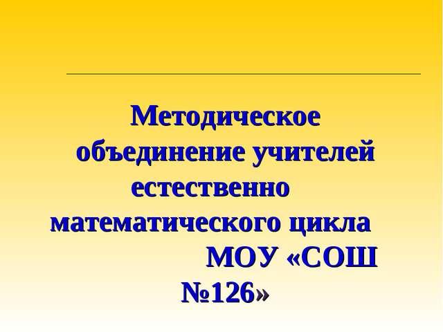 Методическое объединение учителей естественно математического цикла МОУ «СОШ...