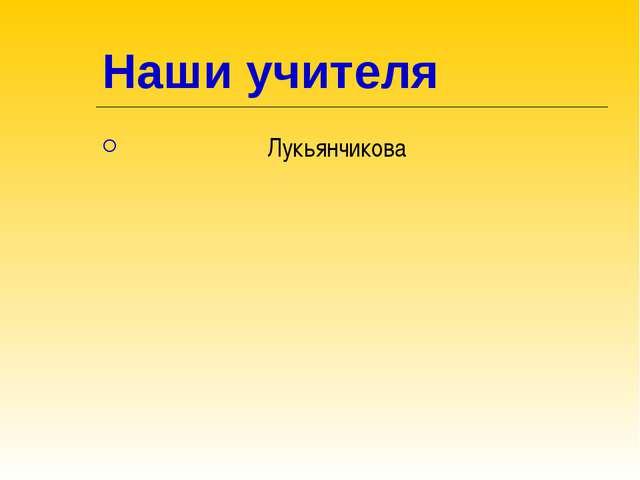 Наши учителя Лукьянчикова