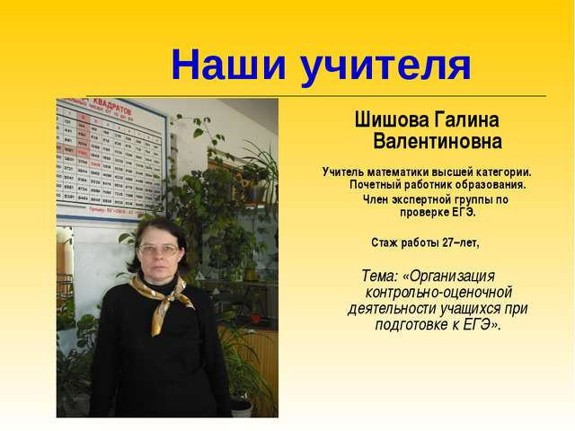 Наши учителя Шишова Галина Валентиновна Учитель математики высшей категории....