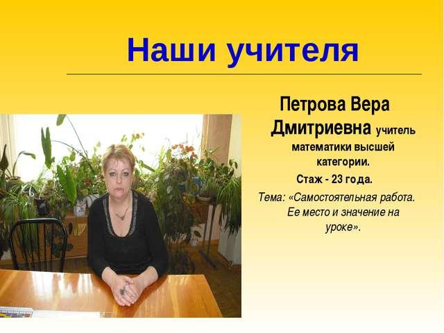 Наши учителя Петрова Вера Дмитриевна учитель математики высшей категории. Ст...