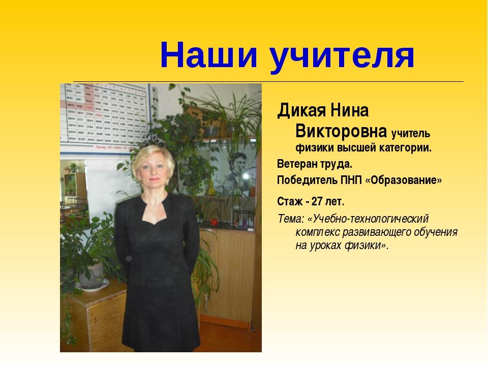 Наши учителя Дикая Нина Викторовна учитель физики высшей категории. Ветеран...