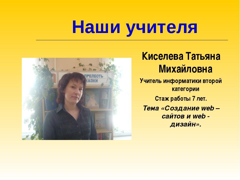 Наши учителя Киселева Татьяна Михайловна Учитель информатики второй категори...