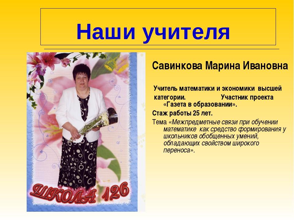 Наши учителя Савинкова Марина Ивановна Учитель математики и экономики высшей...
