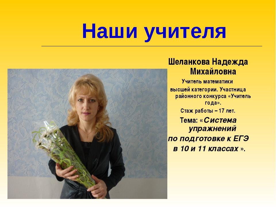 Наши учителя Шеланкова Надежда Михайловна Учитель математики высшей категори...
