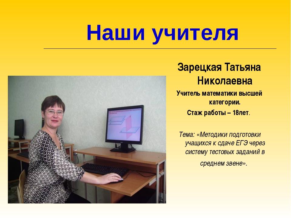Наши учителя Зарецкая Татьяна Николаевна Учитель математики высшей категории...