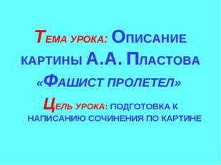 ТЕМА УРОКА: ОПИСАНИЕ КАРТИНЫ А.А. ПЛАСТОВА «ФАШИСТ ПРОЛЕТЕЛ» ЦЕЛЬ УРОКА: ПОД