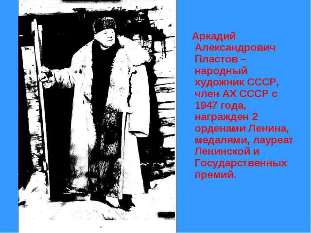 Аркадий Александрович Пластов – народный художник СССР, член АХ СССР с 1947...