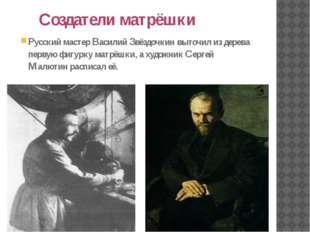 Создатели матрёшки Русский мастер Василий Звёздочкин выточил из дерева перву