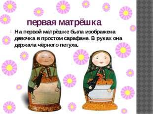первая матрёшка На первой матрёшке была изображена девочка в простом сарафане