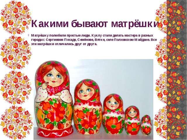 Какими бывают матрёшки Матрёшку полюбили простые люди. Куклу стали делать мас...