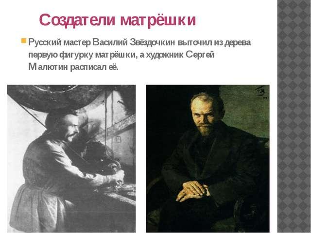 Создатели матрёшки Русский мастер Василий Звёздочкин выточил из дерева перву...