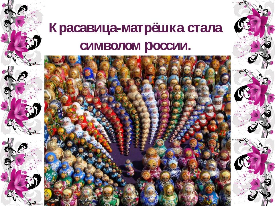 Красавица-матрёшка стала символом россии.
