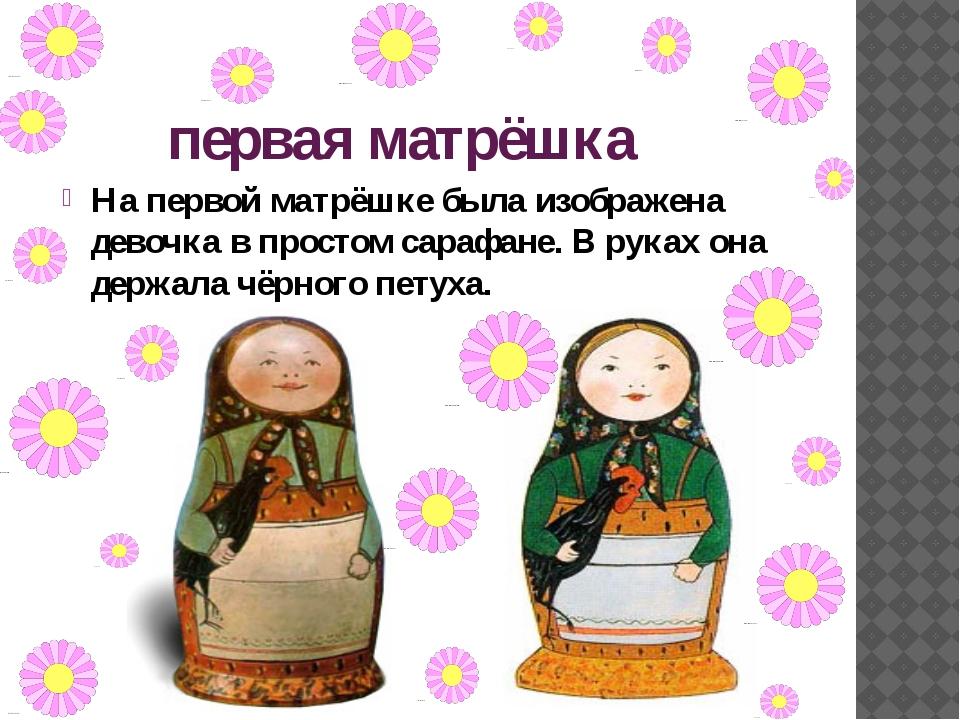 первая матрёшка На первой матрёшке была изображена девочка в простом сарафане...