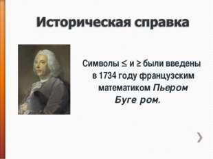Символы  и ≥ были введены в 1734 году французским математиком Пьером Буге́р