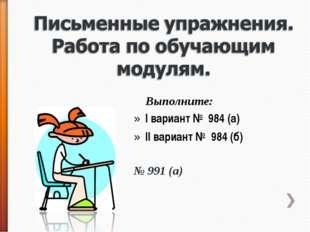 Выполните: I вариант № 984 (а) II вариант № 984 (б) № 991 (а)