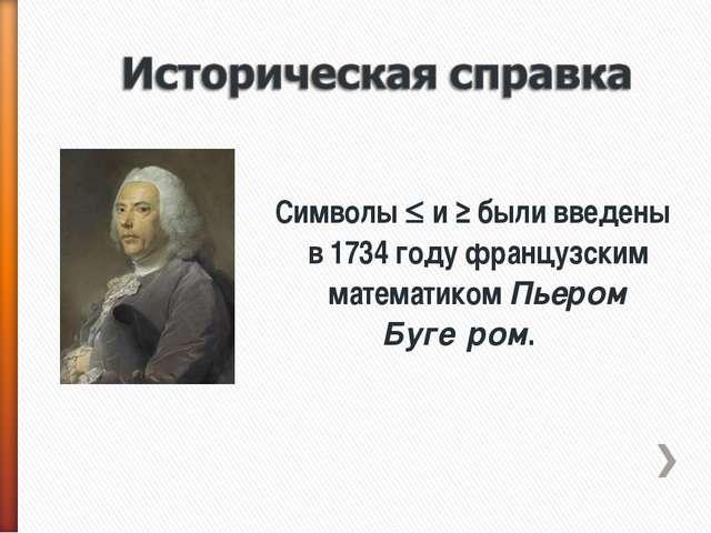 Символы  и ≥ были введены в 1734 году французским математиком Пьером Буге́р...