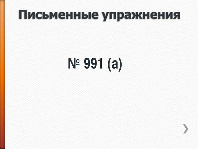 № 991 (а)