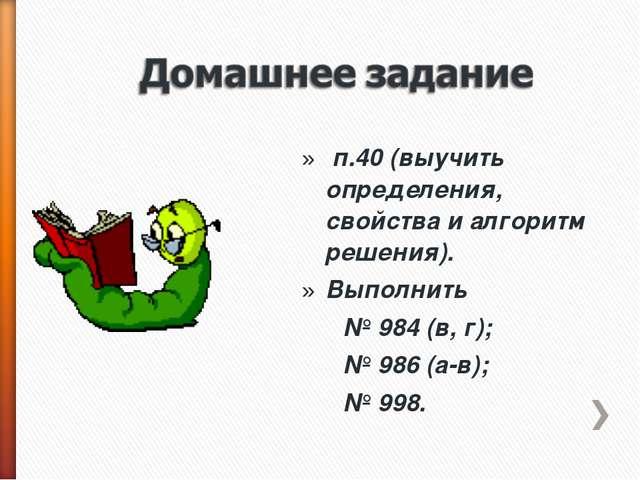 п.40 (выучить определения, свойства и алгоритм решения). Выполнить № 984 (в,...