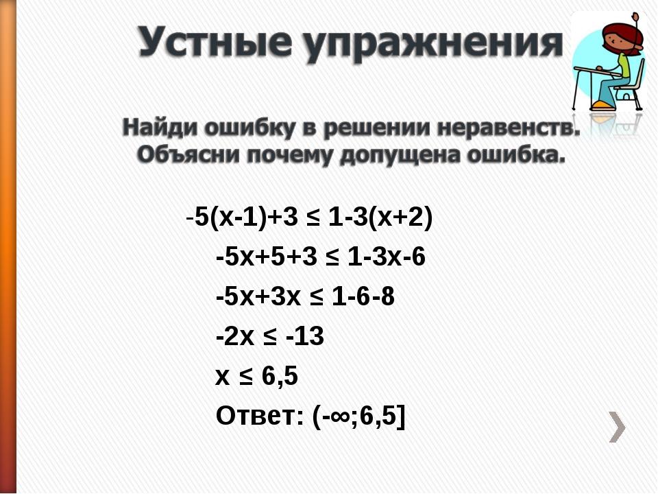-5(x-1)+3 ≤ 1-3(x+2) -5x+5+3 ≤ 1-3x-6 -5x+3x ≤ 1-6-8 -2x ≤ -13 x ≤ 6,5 Ответ:...