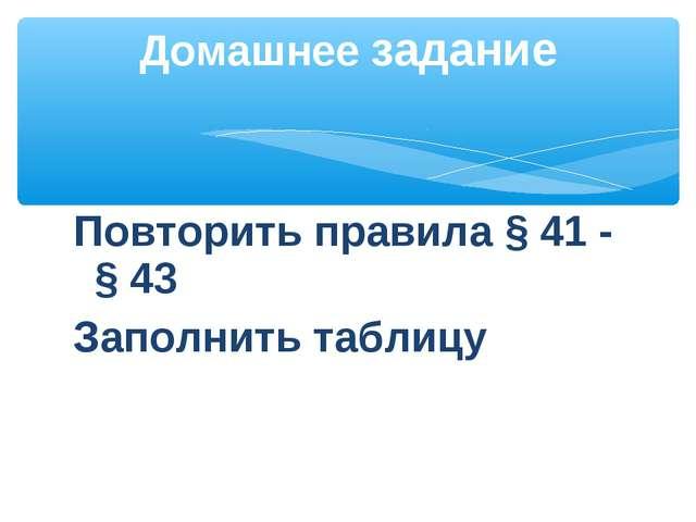 Повторить правила § 41 - § 43 Заполнить таблицу Домашнее задание