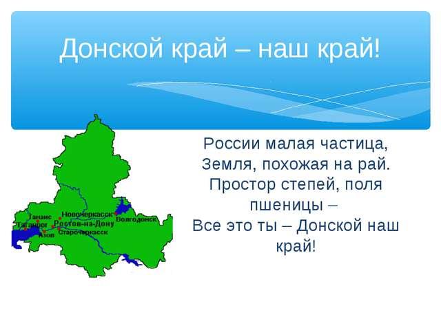 Донской край – наш край! России малая частица, Земля, похожая на рай. Простор...