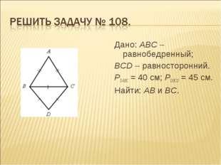 Дано: АВС – равнобедренный; ВСD – равносторонний. РDАВС = 40 см; РDВСD = 45 с