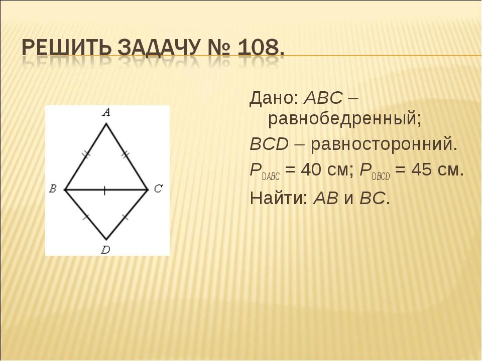 Дано: АВС – равнобедренный; ВСD – равносторонний. РDАВС = 40 см; РDВСD = 45 с...