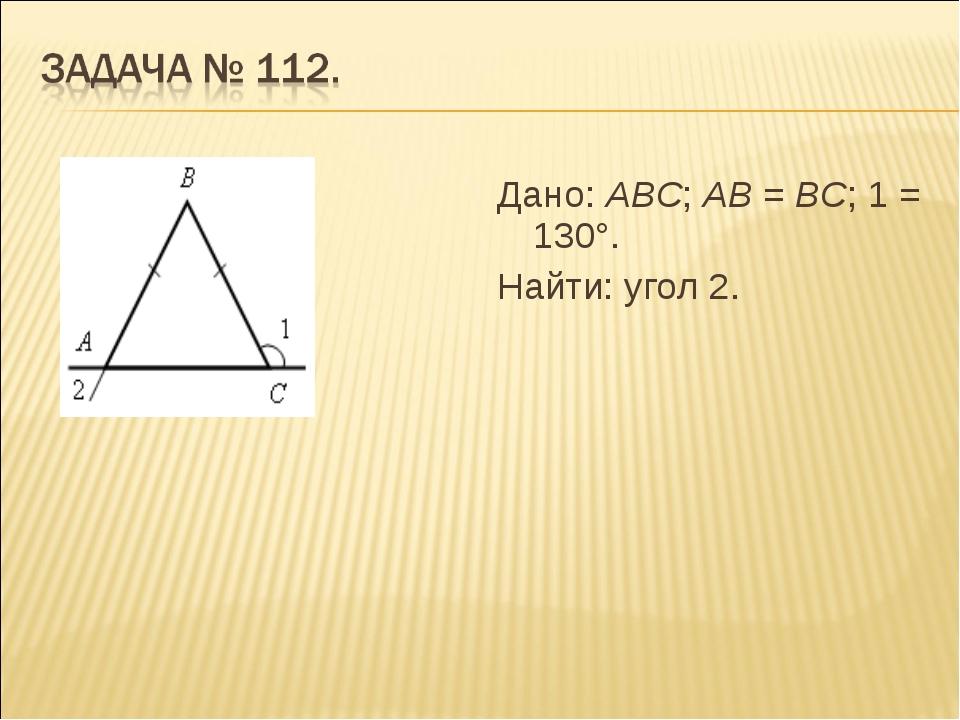 Дано: АВС; АВ = ВС; 1 = 130°. Найти: угол 2.