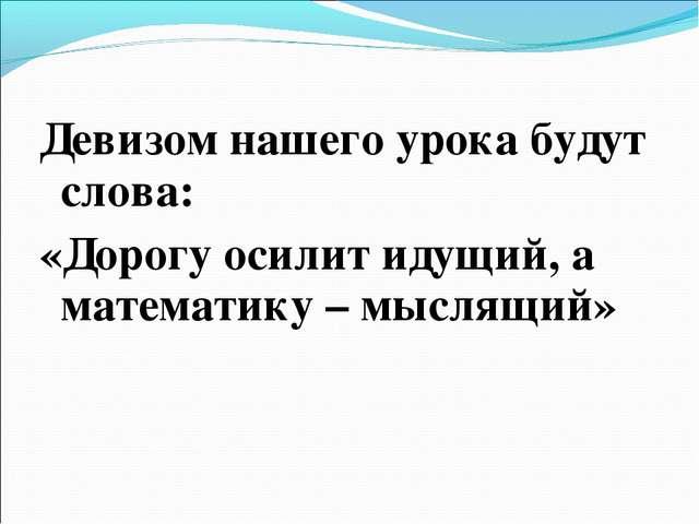 Девизом нашего урока будут слова: «Дорогу осилит идущий, а математику – мысля...