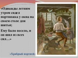 «Однажды летним утром сидел портняжка у окна на своем столе для шитья; Ему б