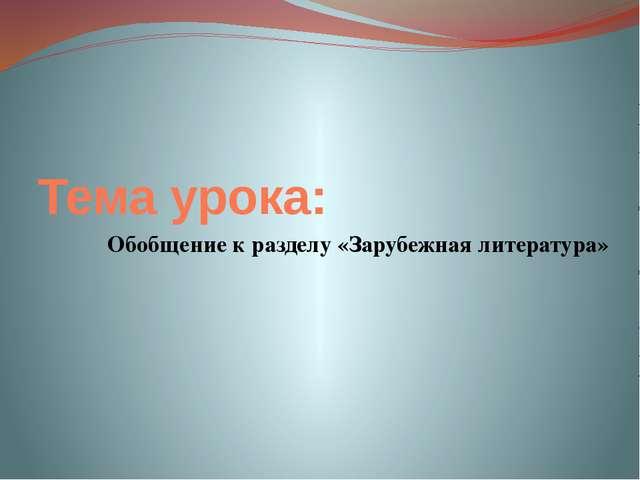 Тема урока: Обобщение к разделу «Зарубежная литература»