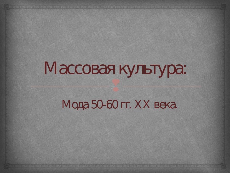 Массовая культура: Мода 50-60 гг. XX века. 
