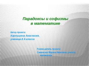 Парадоксы и софизмы в математике  Руководитель проекта: Савинкова Марина Ива