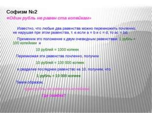 Софизм №2 «Один рубль не равен ста копейкам» Известно, что любые два равенств
