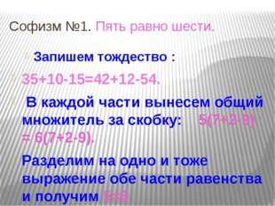 Софизм №1. Пять равно шести. Запишем тождество : 35+10-15=42+12-54. В каждой