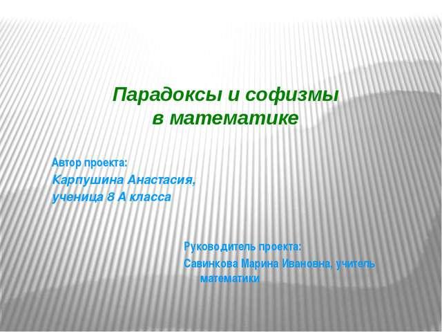 Парадоксы и софизмы в математике  Руководитель проекта: Савинкова Марина Ива...